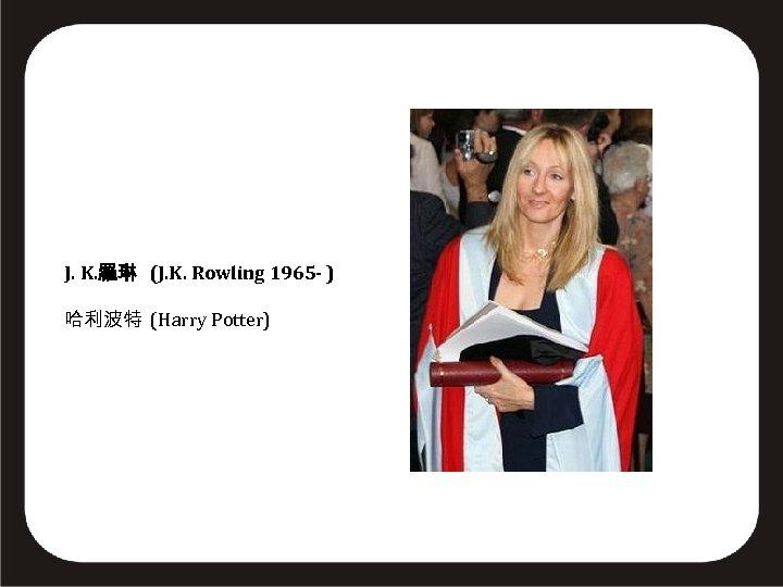 J. K. 羅琳 (J. K. Rowling 1965 - ) 哈利波特 (Harry Potter)