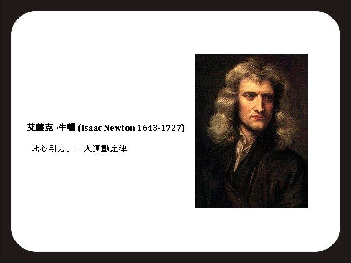 艾薩克 ·牛頓 (Isaac Newton 1643 -1727) 地心引力、三大運動定律