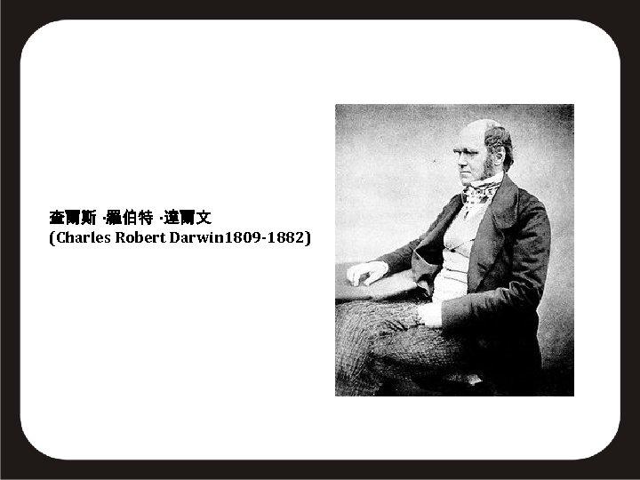 查爾斯 ·羅伯特 ·達爾文 (Charles Robert Darwin 1809 -1882)