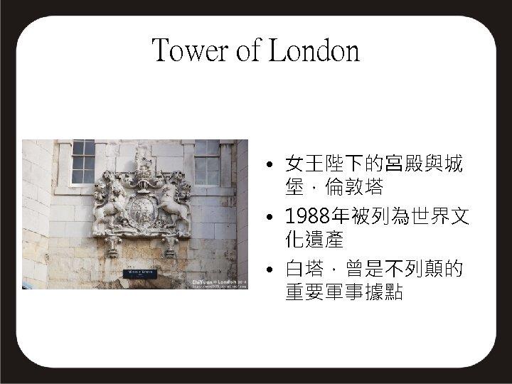 Tower of London • 女王陛下的宮殿與城 堡,倫敦塔 • 1988年被列為世界文 化遺產 • 白塔,曾是不列顛的 重要軍事據點