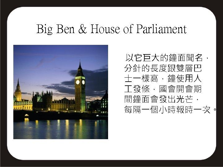 Big Ben & House of Parliament 以它巨大的鐘面聞名, 分針的長度跟雙層巴 士一樣高,鐘使用人 發條,國會開會期 間鐘面會發出光芒, 每隔一個小時報時一次。
