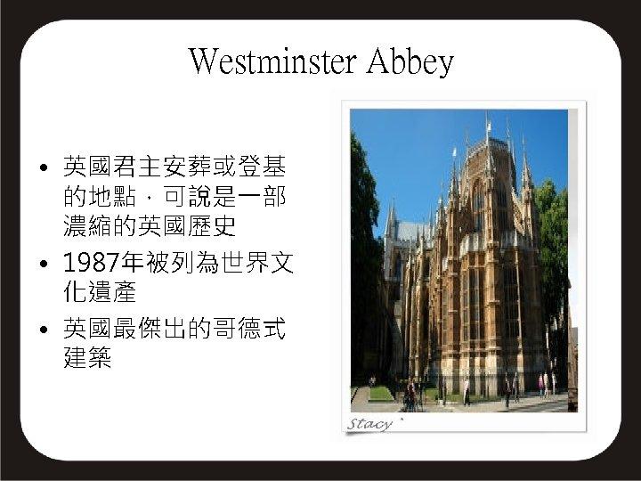 Westminster Abbey • 英國君主安葬或登基 的地點,可說是一部 濃縮的英國歷史 • 1987年被列為世界文 化遺產 • 英國最傑出的哥德式 建築