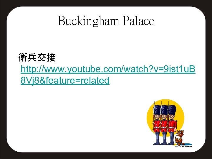Buckingham Palace 衛兵交接 http: //www. youtube. com/watch? v=9 ist 1 u. B 8 Vj