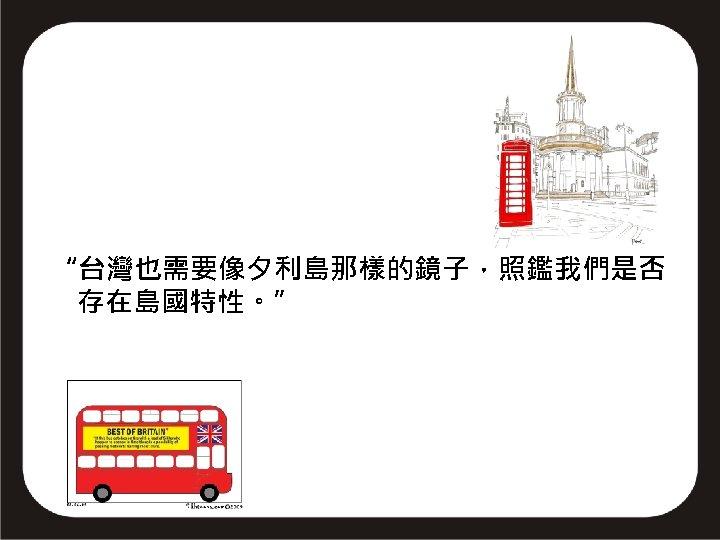"""""""台灣也需要像夕利島那樣的鏡子,照鑑我們是否 存在島國特性。"""""""