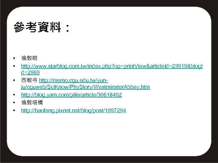 參考資料: • • • 倫敦眼 http: //www. starblog. com. tw/index. php? op=print. View&article. Id=23919&blog.