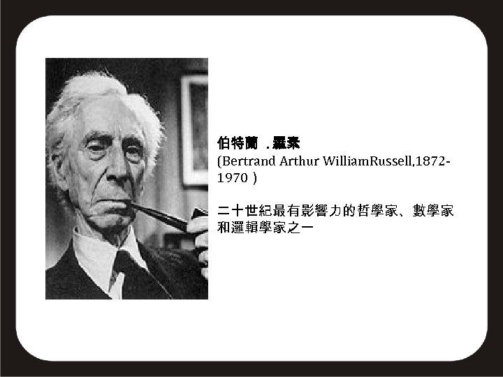 伯特蘭. 羅素 (Bertrand Arthur William. Russell, 18721970) 二十世紀最有影響力的哲學家、數學家 和邏輯學家之一