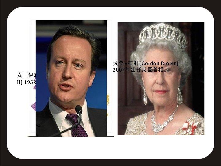 女王伊莉莎白二世 (Queen Elizabeth II) 1952年即位,1953年加冕。 面積: 24. 36萬平方公里 戈登 • 布朗 (Gordon Brown) 首都:倫敦