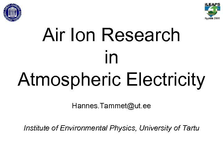 Hyytiälä 2005 Air Ion Research in Atmospheric Electricity Hannes. Tammet@ut. ee Institute of Environmental