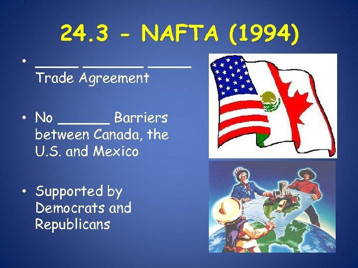 24. 3 - NAFTA (1994) • _______ Trade Agreement • No ______ Barriers between