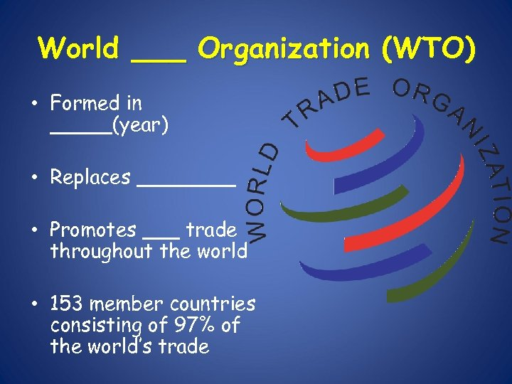 World ___ Organization (WTO) • Formed in _____(year) • Replaces ____ • Promotes ___