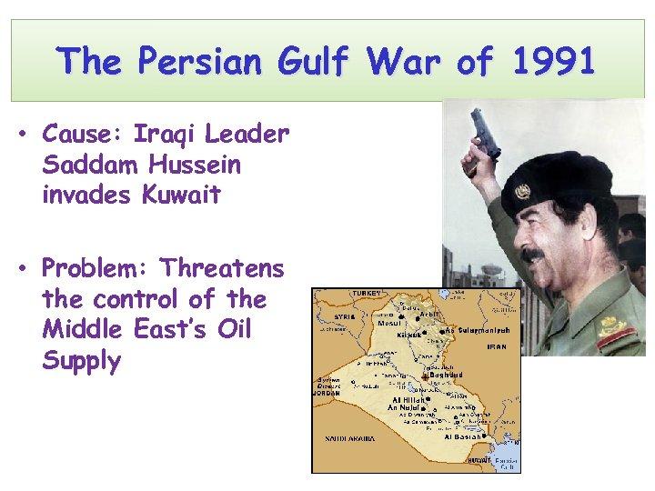 The Persian Gulf War of 1991 • Cause: Iraqi Leader Saddam Hussein invades Kuwait
