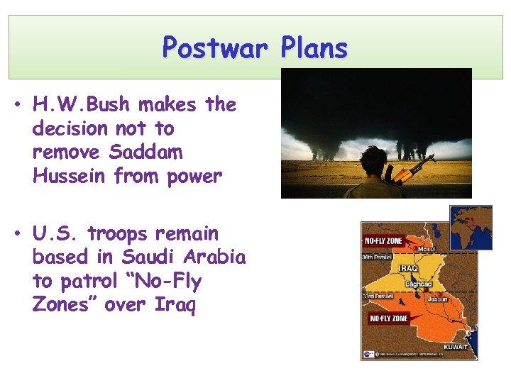 Postwar Plans • H. W. Bush makes the decision not to remove Saddam Hussein