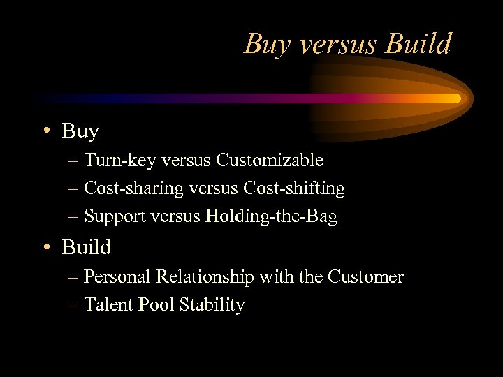 Buy versus Build • Buy – Turn-key versus Customizable – Cost-sharing versus Cost-shifting –