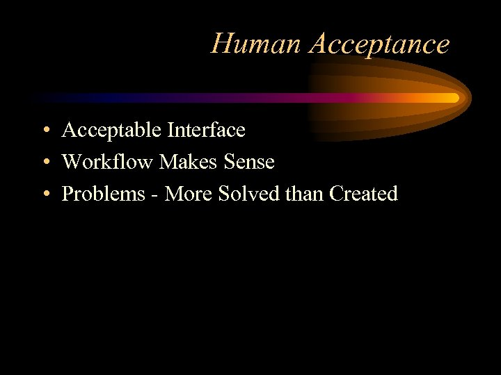 Human Acceptance • Acceptable Interface • Workflow Makes Sense • Problems - More Solved