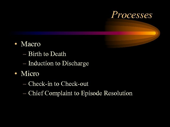 Processes • Macro – Birth to Death – Induction to Discharge • Micro –