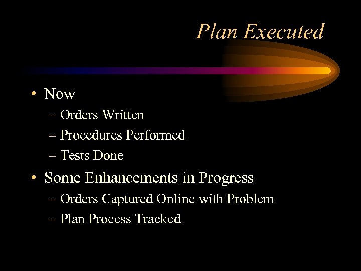 Plan Executed • Now – Orders Written – Procedures Performed – Tests Done •