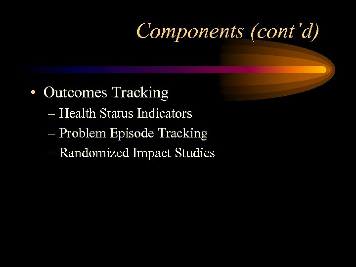 Components (cont'd) • Outcomes Tracking – Health Status Indicators – Problem Episode Tracking –
