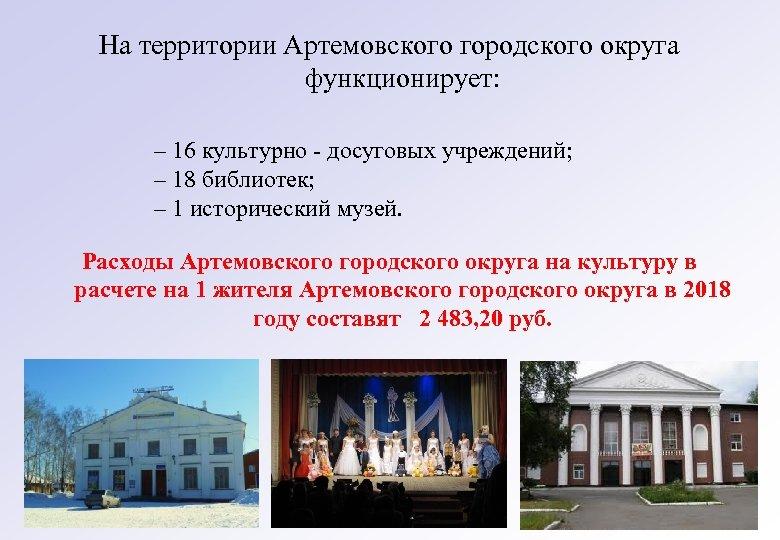 На территории Артемовского городского округа функционирует: – 16 культурно - досуговых учреждений; – 18