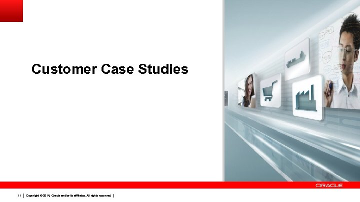 Customer Case Studies 11 Copyright © 2014, Oracle and/or its affiliates. All rights reserved.