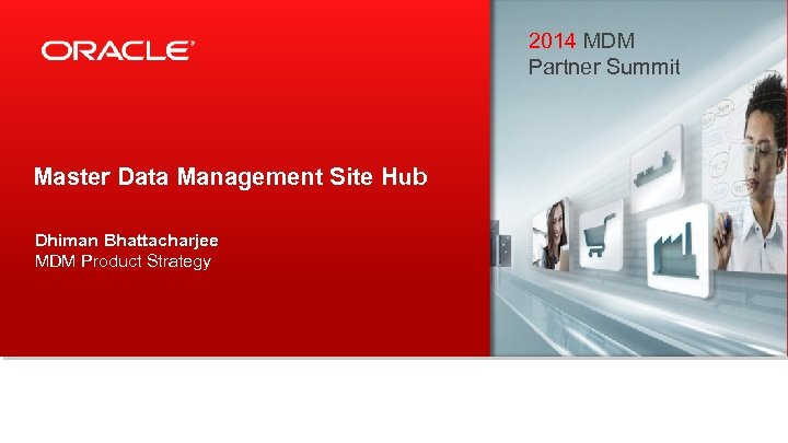 2014 MDM Partner Summit Master Data Management Site Hub Dhiman Bhattacharjee MDM Product Strategy