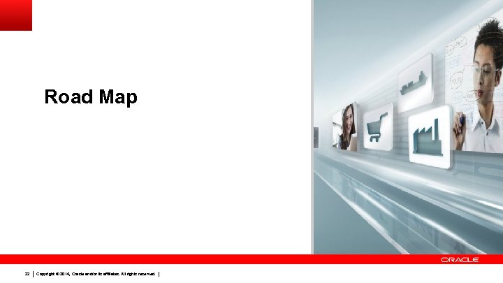 Road Map 22 Copyright © 2014, Oracle and/or its affiliates. All rights reserved.