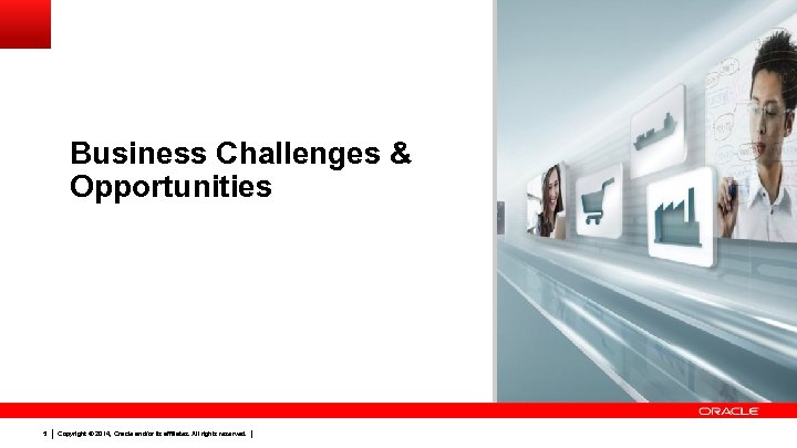 Business Challenges & Opportunities 5 Copyright © 2014, Oracle and/or its affiliates. All rights