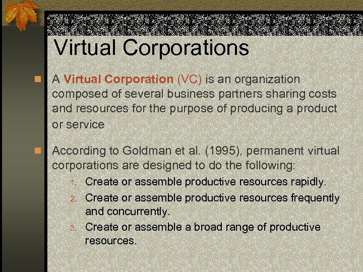 Virtual Corporations n A Virtual Corporation (VC) is an organization composed of several business