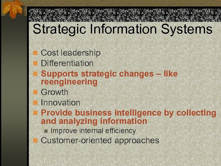Strategic Information Systems n Cost leadership n Differentiation n Supports strategic changes – like
