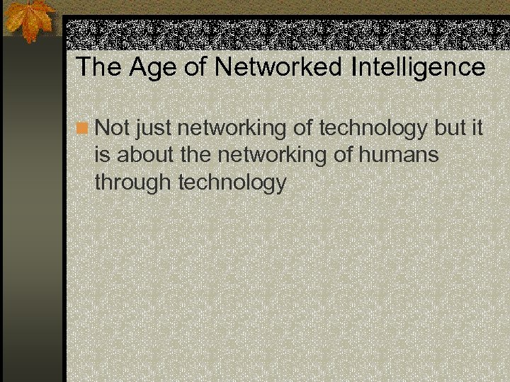 The Age of Networked Intelligence n Not just networking of technology but it is