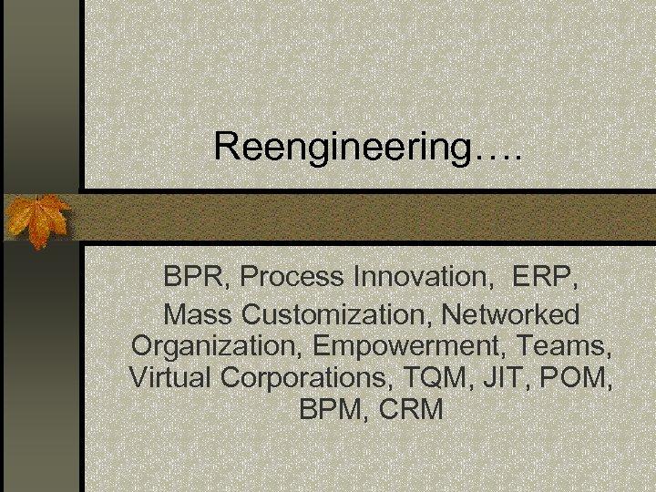Reengineering…. BPR, Process Innovation, ERP, Mass Customization, Networked Organization, Empowerment, Teams, Virtual Corporations, TQM,