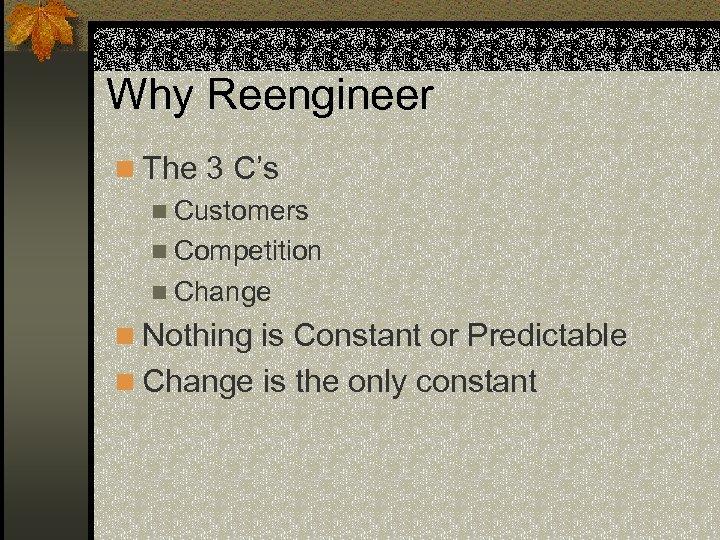 Why Reengineer n The 3 C's n Customers n Competition n Change n Nothing