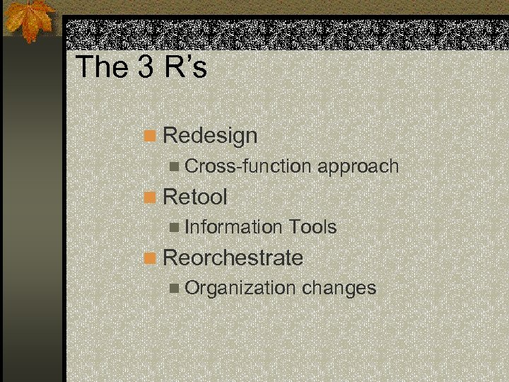 The 3 R's n Redesign n Cross-function approach n Retool n Information Tools n