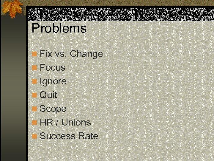 Problems n Fix vs. Change n Focus n Ignore n Quit n Scope n