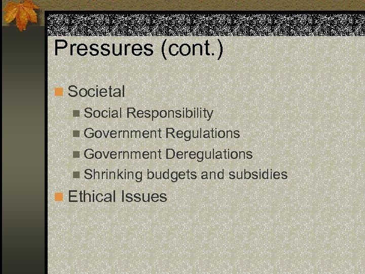 Pressures (cont. ) n Societal n Social Responsibility n Government Regulations n Government Deregulations