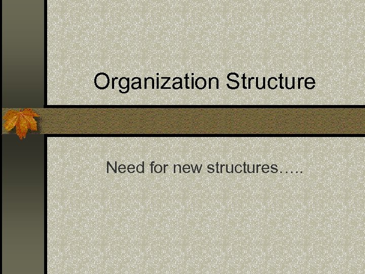 Organization Structure Need for new structures…. .