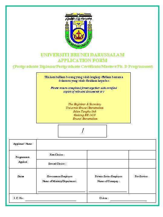 UNIVERSITI BRUNEI DARUSSALAM APPLICATION FORM (Postgraduate Diploma/Postgraduate Certificate/Masters/Ph. D Programmes) Sila kembalikan borang yang