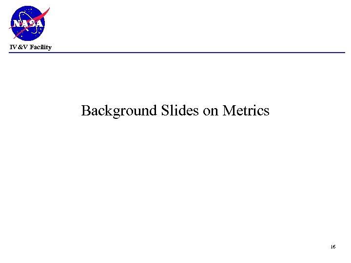 IV&V Facility Background Slides on Metrics 16