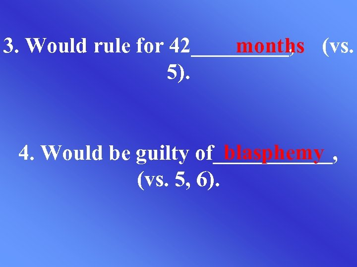 3. Would rule for 42_____, (vs. months 5). blasphemy 4. Would be guilty of______,