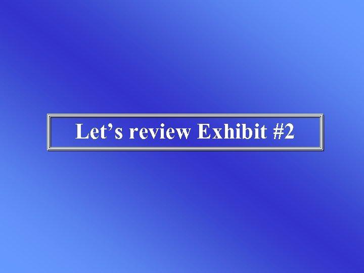 Let's review Exhibit #2
