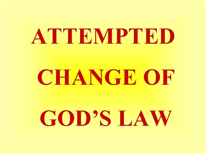 ATTEMPTED CHANGE OF GOD'S LAW