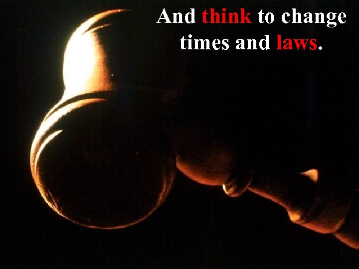 And think to change times and laws.