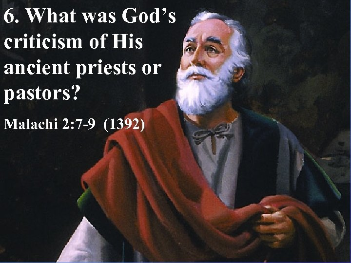 6. What was God's criticism of His ancient priests or pastors? Malachi 2: 7
