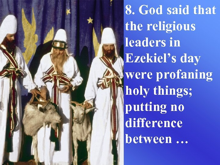8. God said that the religious leaders in Ezekiel's day were profaning holy things;