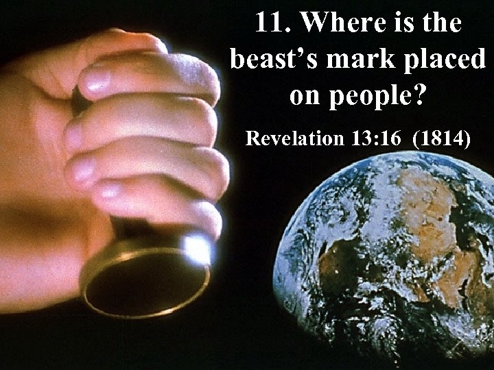 11. Where is the beast's mark placed on people? Revelation 13: 16 (1814)