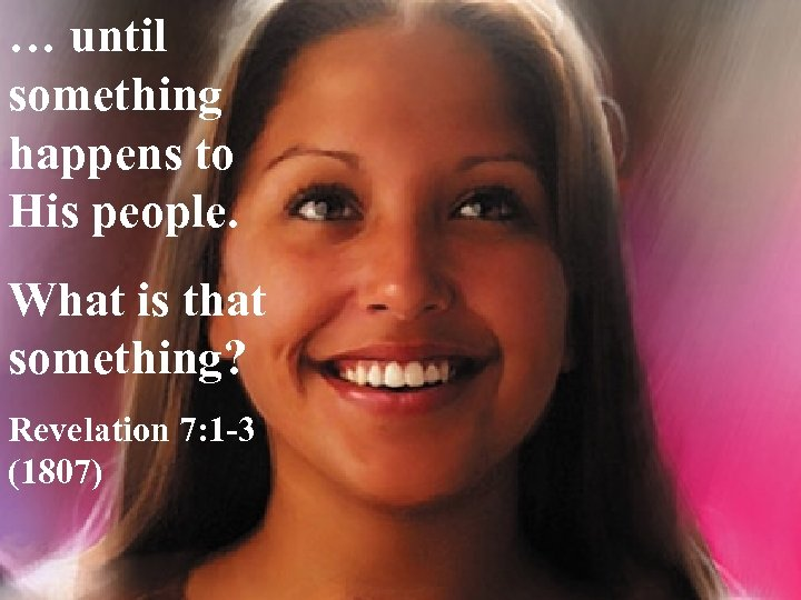 … until something happens to His people. What is that something? Revelation 7: 1