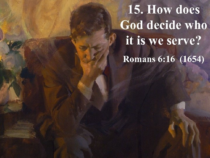 15. How does God decide who it is we serve? Romans 6: 16 (1654)