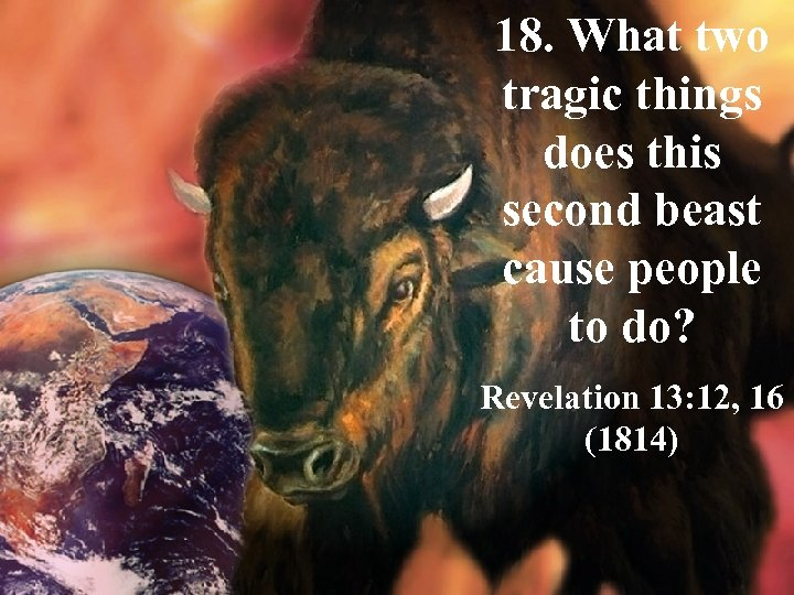 18. What two tragic things does this second beast cause people to do? Revelation