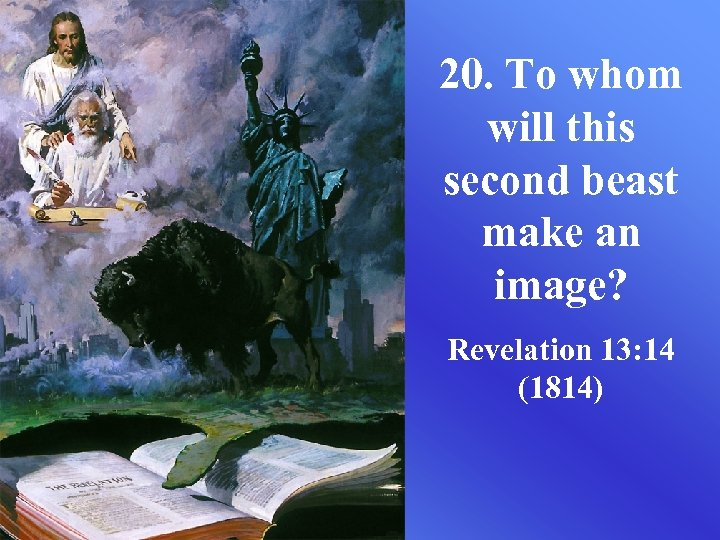 20. To whom will this second beast make an image? Revelation 13: 14 (1814)