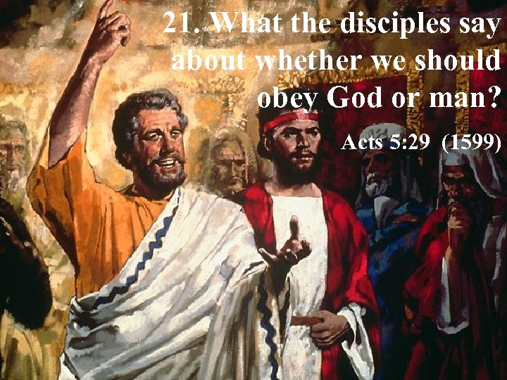 21. What the disciples say about whether we should obey God or man? Acts