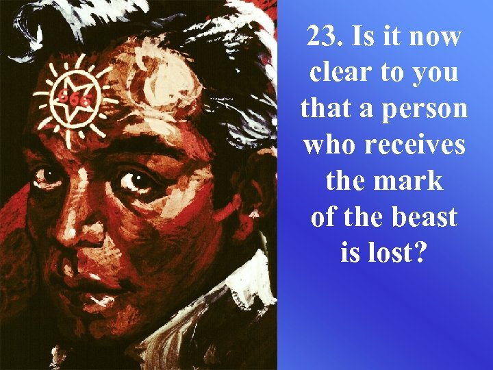 23. Is it now clear to you that a person who receives the mark